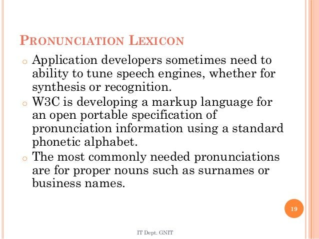 PRONUNCIATION LEXICON o Application developers sometimes need to ability to tune speech engines, whether for synthesis or ...