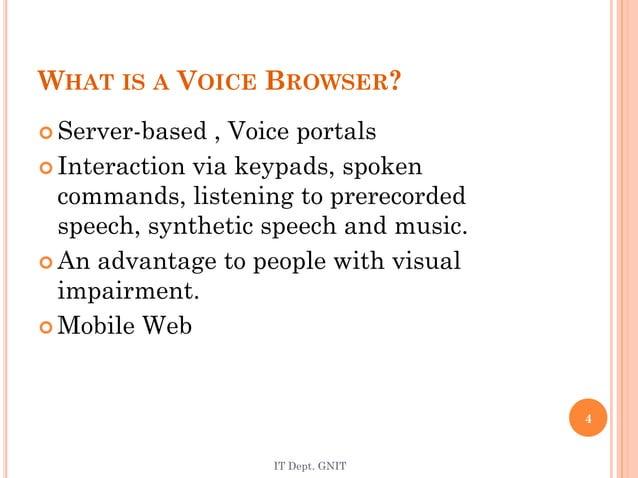 IT Dept. GNIT 4 WHAT IS A VOICE BROWSER?  Server-based , Voice portals  Interaction via keypads, spoken commands, listen...