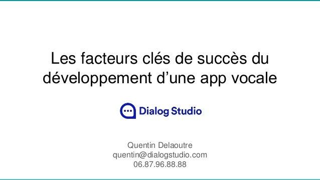 Les facteurs clés de succès du développement d'une app vocale Quentin Delaoutre quentin@dialogstudio.com 06.87.96.88.88