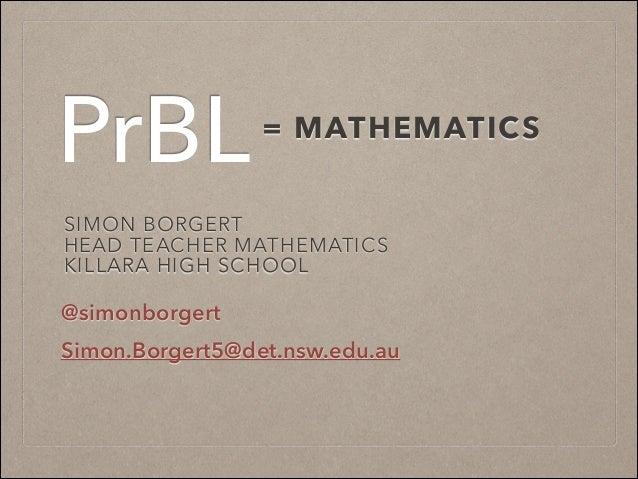PrBL  = MATHEMATICS  SIMON BORGERT HEAD TEACHER MATHEMATICS KILLARA HIGH SCHOOL  @simonborgert Simon.Borgert5@det.nsw.edu....