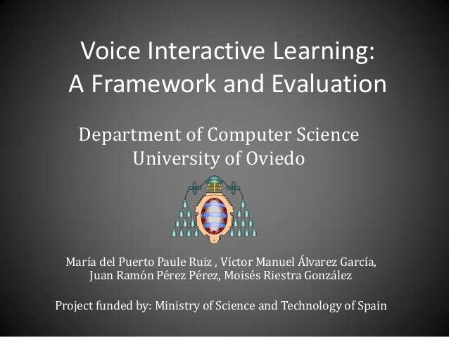 Voice Interactive Learning: A Framework and Evaluation María del Puerto Paule Ruiz , Víctor Manuel Álvarez García, Juan Ra...