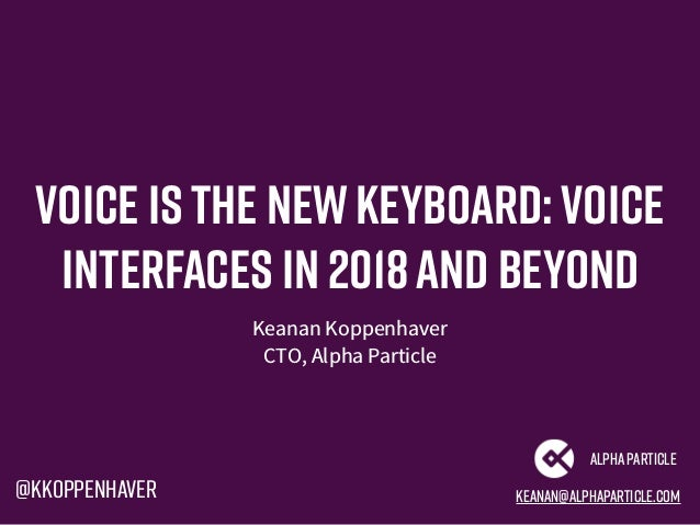 Voice is the newkeyboard:Voice interfaces in 2018and beyond Keanan Koppenhaver CTO, Alpha Particle keanan@alphaparticle.co...