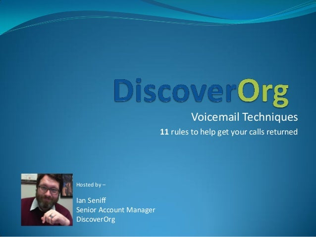 Voicemail Techniques 11 rules to help get your calls returned Hosted by – Ian Seniff Senior Account Manager DiscoverOrg