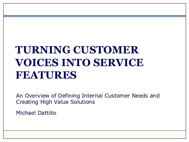 TURNING CUSTOMER VOICES INTO SERVICE FEATURES An Overview of Defining Internal Customer Needs and Creating High Value Solu...