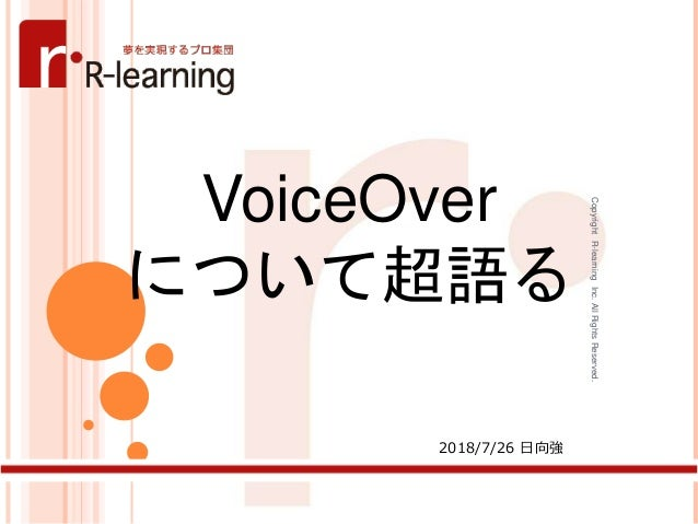 CopyrightR-learningInc.AllRightsReserved. 1 VoiceOver について超語る 2018/7/26 日向強