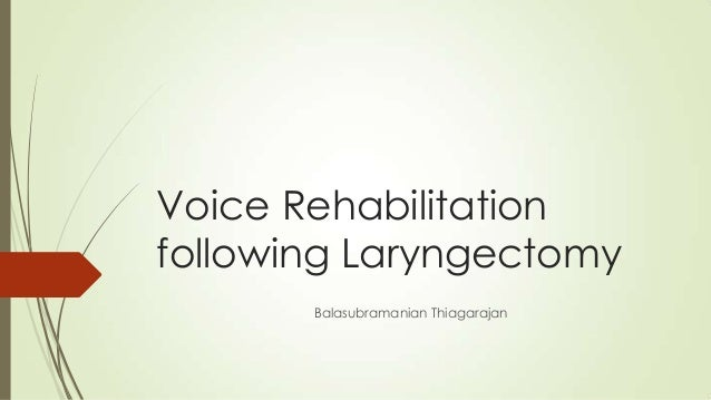 Voice Rehabilitationfollowing Laryngectomy       Balasubramanian Thiagarajan