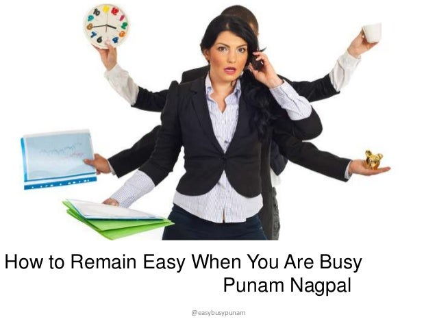 How to Remain Easy When You Are Busy Punam Nagpal @easybusypunam