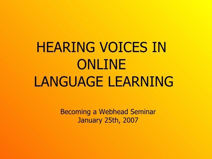 HEARING VOICES IN  ONLINE  LANGUAGE LEARNING Becoming a Webhead Seminar January 25th, 2007