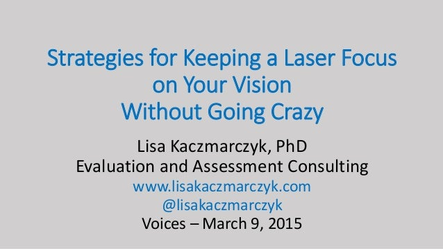 Strategies for Keeping a Laser Focus on Your Vision Without Going Crazy Lisa Kaczmarczyk, PhD Evaluation and Assessment Co...