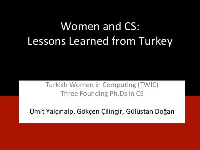 Women and CS: Lessons Learned from Turkey Turkish Women in Computing (TWIC) Three Founding Ph.Ds in CS Ümit Yalçınalp, Gök...