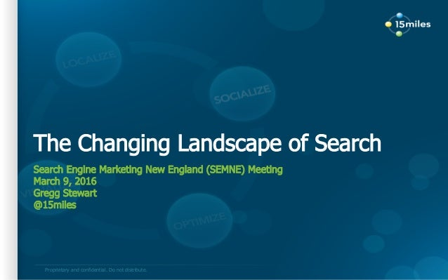 Proprietary and confidential. Do not distribute. The Changing Landscape of Search Search Engine Marketing New England (SEM...