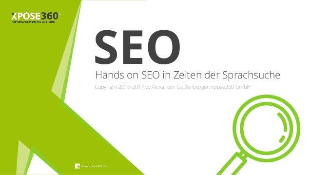 Hands on SEO in Zeiten der Sprachsuche www.xpose360.de Copyright 2016-2017 by Alexander Geißenberger, xpose360 GmbH SEO