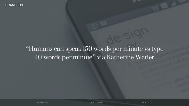 "@mikerjeffs Voice Search Branded3 ""Humans can speak 150 words per minute vs type 40 words per minute"" via Katherine Watier"