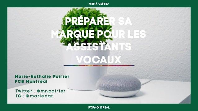 WEB À QUÉBEC PRÉPARER SA MARQUE POUR LES ASSISTANTS VOCAUX Marie-Nathalie Poirier FCB Montréal Twitter : @mnpoirier IG : @...