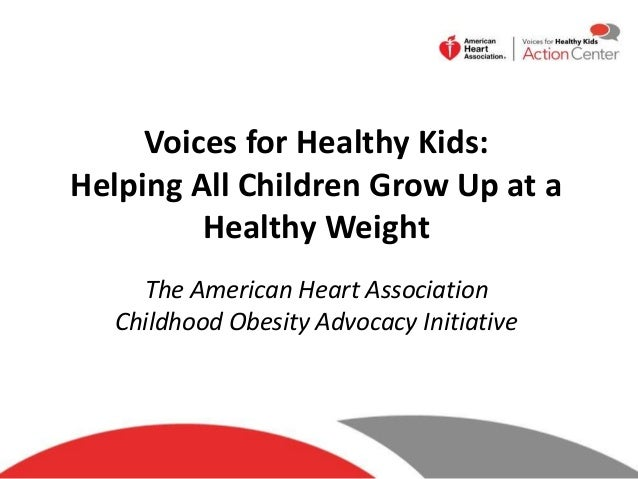 Voices for Healthy Kids: Helping All Children Grow Up at a Healthy Weight The American Heart Association Childhood Obesity...
