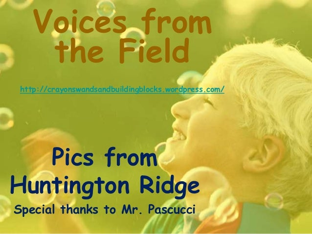 Voices fromthe Fieldhttp://crayonswandsandbuildingblocks.wordpress.com/Pics fromHuntington RidgeSpecial thanks to Mr. Pasc...
