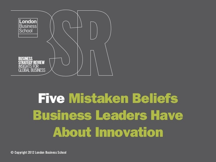 Five Mistaken Beliefs               Business Leaders Have                  About Innovation© Copyright 2012 London Busines...