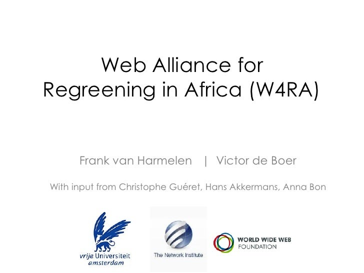 Web Alliance forRegreening in Africa (W4RA)      Frank van Harmelen | Victor de BoerWith input from Christophe Guéret, Han...