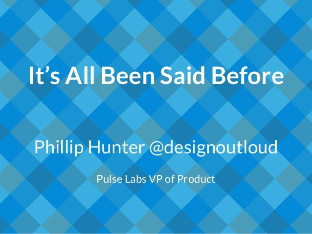 It's All Been Said Before Phillip Hunter @designoutloud Pulse Labs VP of Product