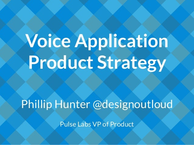 Voice Application Product Strategy Phillip Hunter @designoutloud Pulse Labs VP of Product