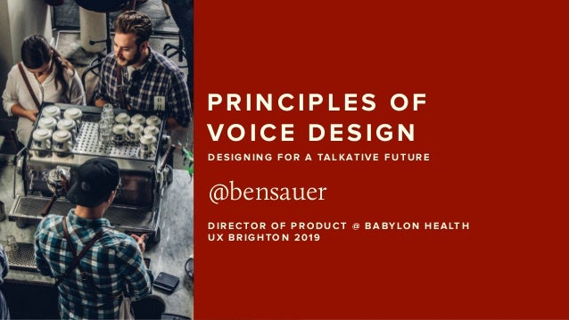 PRINCIPLES OF  VOICE DESIGN @bensauer DIRECTOR OF PRODUCT @ BABYLON HEALTH UX BRIGHTON 2019 DESIGNING FOR A TALKATIVE FU...