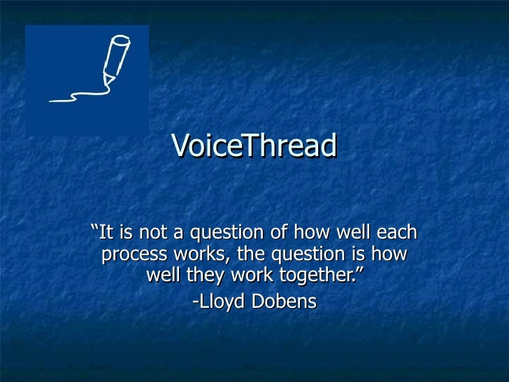 """VoiceThread """" It is not a question of how well each process works, the question is how well they work together."""" -Lloyd Do..."""