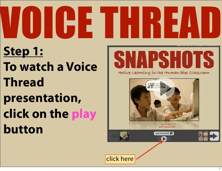 VOICE THREAD Step 1: To watch a Voice Thread presentation, click on the play button                      click here       ...
