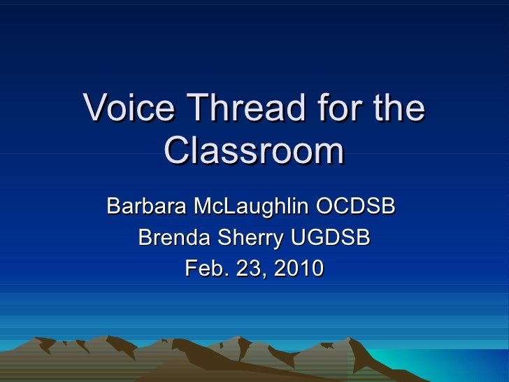 Voice Thread for the Classroom Barbara McLaughlin OCDSB  Brenda Sherry UGDSB Feb. 23, 2010