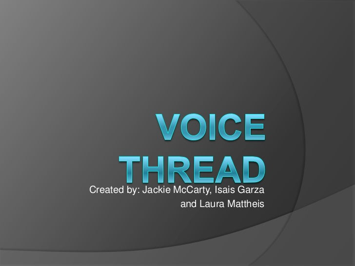 Voice Thread<br />Created by: Jackie McCarty, Isais Garza <br />and Laura Mattheis<br />