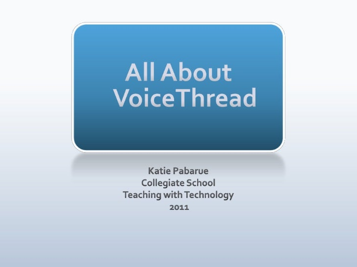 All About VoiceThread<br />Katie Pabarue<br />Collegiate School<br />Teaching with Technology<br /> 2011<br />