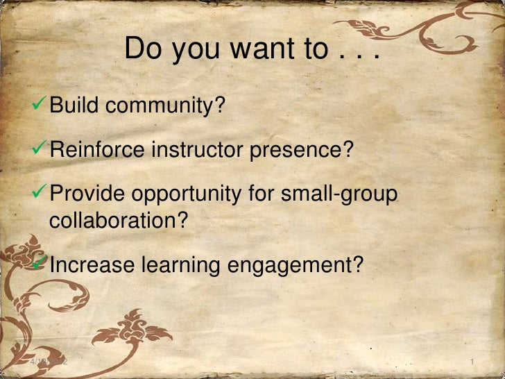 Do you want to . . .Build community?Reinforce instructor presence?Provide opportunity for small-group collaboration?In...