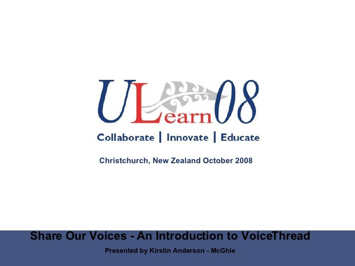 Share Our Voices - An Introduction to VoiceThread Presented by Kirstin Anderson - McGhie Christchurch, New Zealand October...
