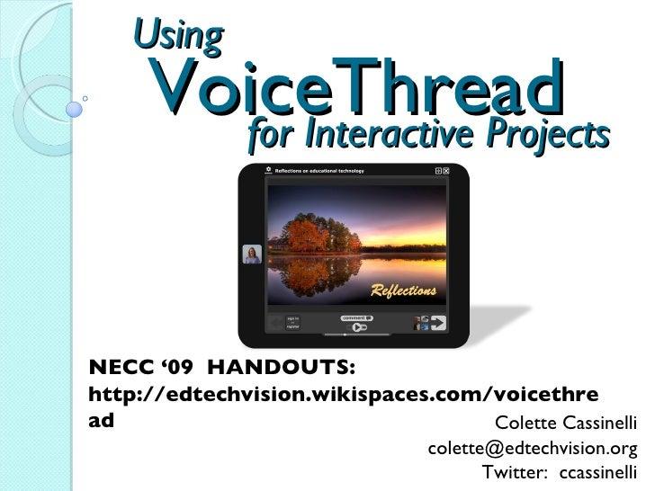 VoiceThread Colette Cassinelli [email_address] Twitter:  ccassinelli NECC '09  HANDOUTS:  http://edtechvision.wikispaces.c...