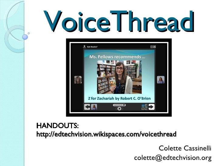 VoiceThread Colette Cassinelli [email_address] Twitter:  ccassinelli HANDOUTS:  http://edtechvision.wikispaces.com/voiceth...
