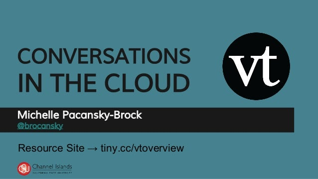 CONVERSATIONS IN THE CLOUD Michelle Pacansky-Brock @brocansky Resource Site → tiny.cc/vtoverview