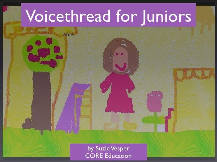 Voicethread for Juniors              by Suzie Vesper         CORE Education