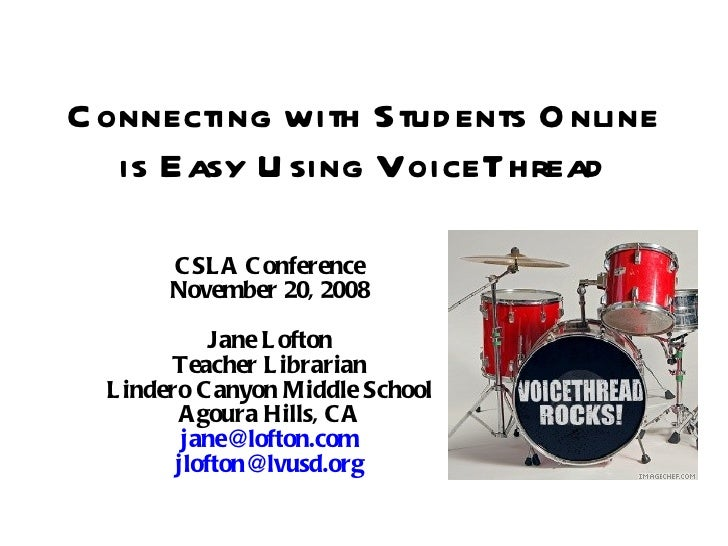 Connecting with Students Online is Easy Using VoiceThread CSLA Conference November 20, 2008 Jane Lofton Teacher Librarian ...