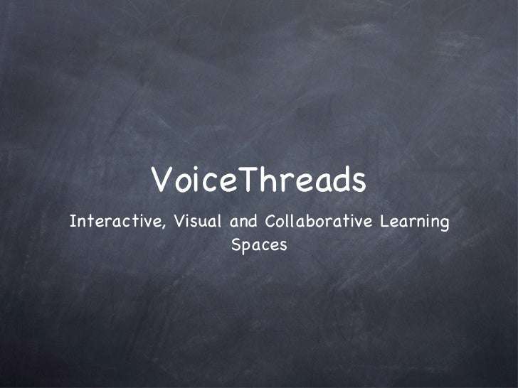 VoiceThreads <ul><li>Interactive, Visual and Collaborative Learning Spaces </li></ul>