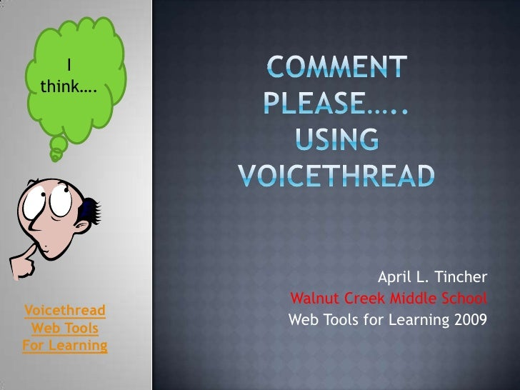 Comment Please…..Using Voicethread <br />I think….<br />April L. Tincher<br />Walnut Creek Middle School<br />Web Tools fo...