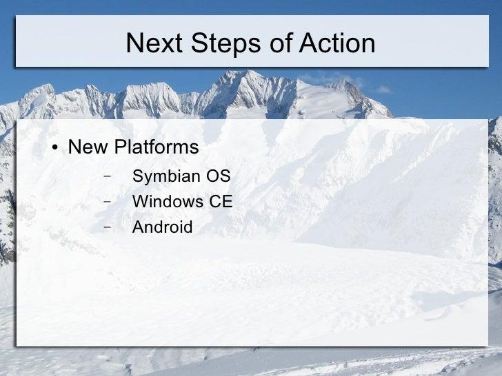 Next Steps of Action <ul><li>New Platforms </li></ul><ul><ul><li>Symbian OS </li></ul></ul><ul><ul><li>Windows CE </li></u...