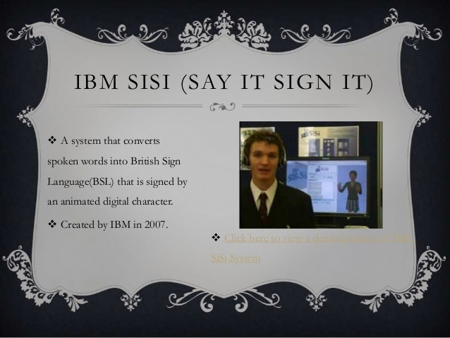 IBM SISI (SAY IT SIGN IT)  A system that converts spoken words into British Sign Language(BSL) that is signed by an anima...