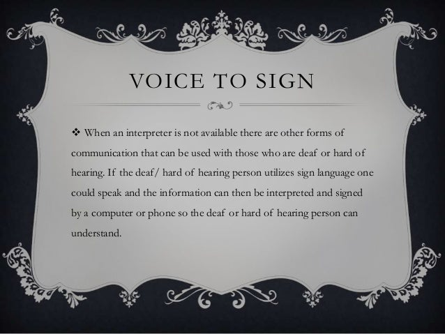 VOICE TO SIGN  When an interpreter is not available there are other forms of communication that can be used with those wh...