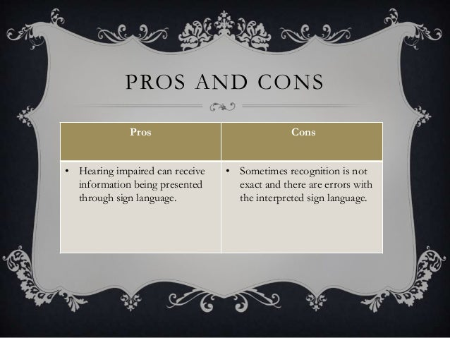 PROS AND CONS Pros Cons • Hearing impaired can receive information being presented through sign language. • Sometimes reco...
