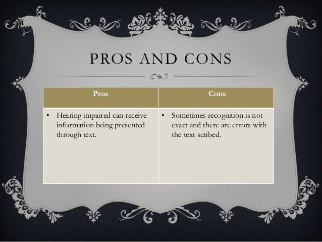 PROS AND CONS Pros Cons • Hearing impaired can receive information being presented through text. • Sometimes recognition i...