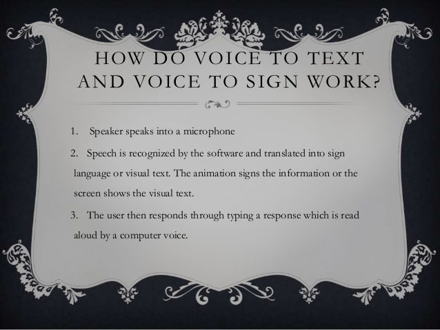HOW DO VOICE TO TEXT AND VOICE TO SIGN WORK? 1. Speaker speaks into a microphone 2. Speech is recognized by the software a...