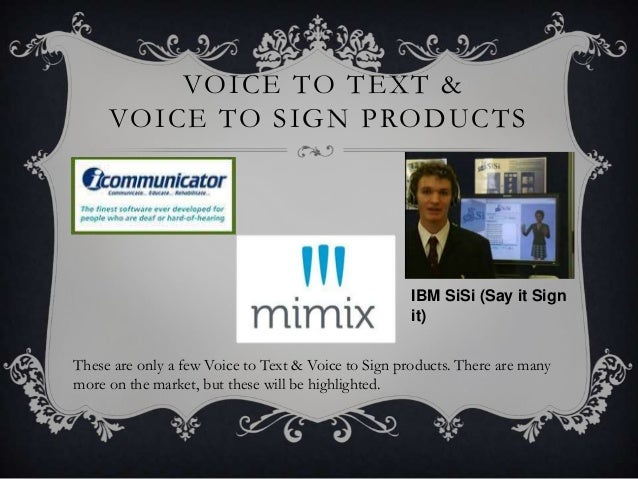 VOICE TO TEXT & VOICE TO SIGN PRODUCTS IBM SiSi (Say it Sign it) These are only a few Voice to Text & Voice to Sign produc...