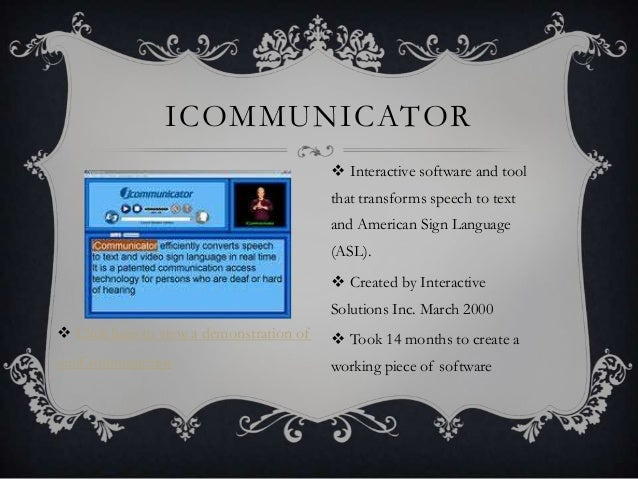 ICOMMUNICATOR  Interactive software and tool that transforms speech to text and American Sign Language (ASL).  Created b...