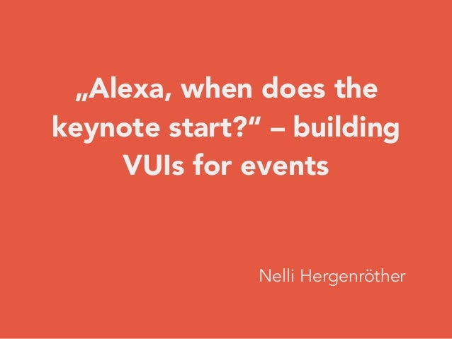 """""""Alexa, when does the keynote start?"""" – building VUIs for events Nelli Hergenröther"""