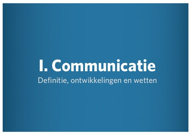 I. Communicatie  Definitie, ontwikkelingen en wetten