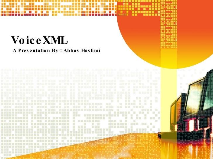 VoiceXML A Presentation By : Abbas Hashmi